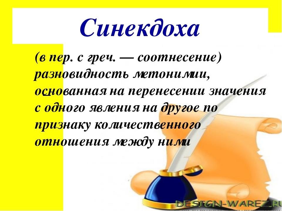Синекдоха (в пер. с греч. — соотнесение) разновидность метонимии, основанная...