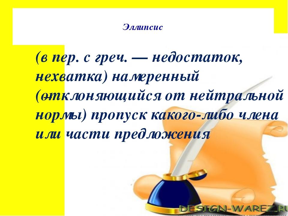 Эллипсис (в пер. с греч. — недостаток, нехватка) намеренный (отклоняющийся о...