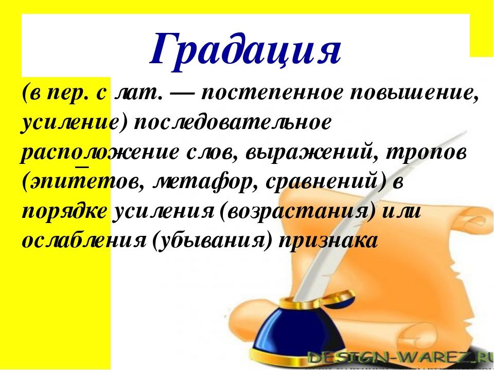 Градация (в пер. с лат. — постепенное повышение, усиление) последовательное р...