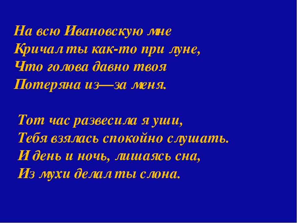 На всю Ивановскую мне Кричал ты как-то при луне, Что голова давно твоя Потер...