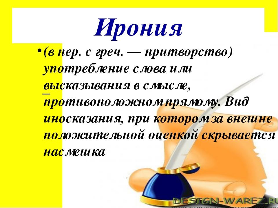 Ирония (в пер. с греч. — притворство) употребление слова или высказывания в с...