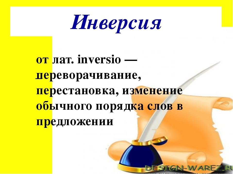 Инверсия от лат. inversio — переворачивание, перестановка, изменение обычного...