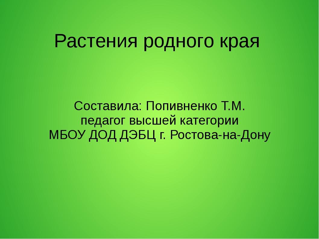 Растения родного края Составила: Попивненко Т.М. педагог высшей категории МБ...