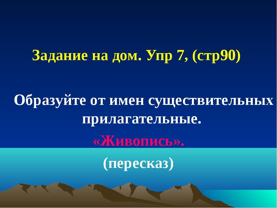 Задание на дом. Упр 7, (стр90) Образуйте от имен существительных прилагател...