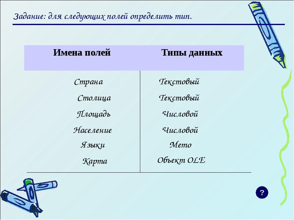 Задание: для следующих полей определить тип. Страна Текстовый Столица Числов...