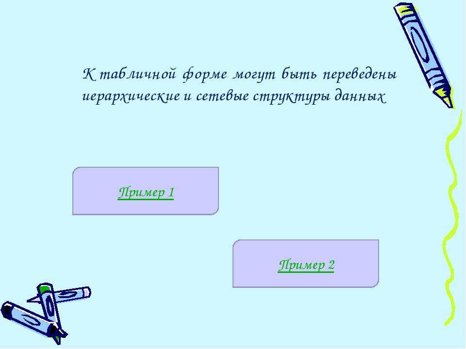 К табличной форме могут быть переведены иерархические и сетевые структуры дан...