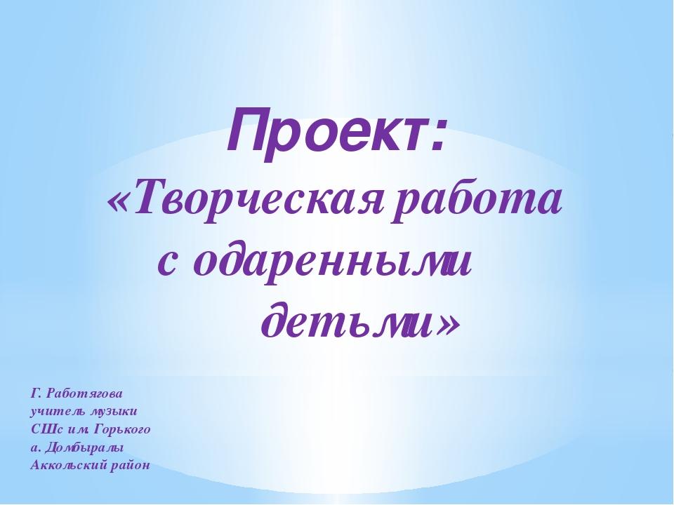 Проект: «Творческая работа с одаренными детьми» Г. Работягова учитель музыки...