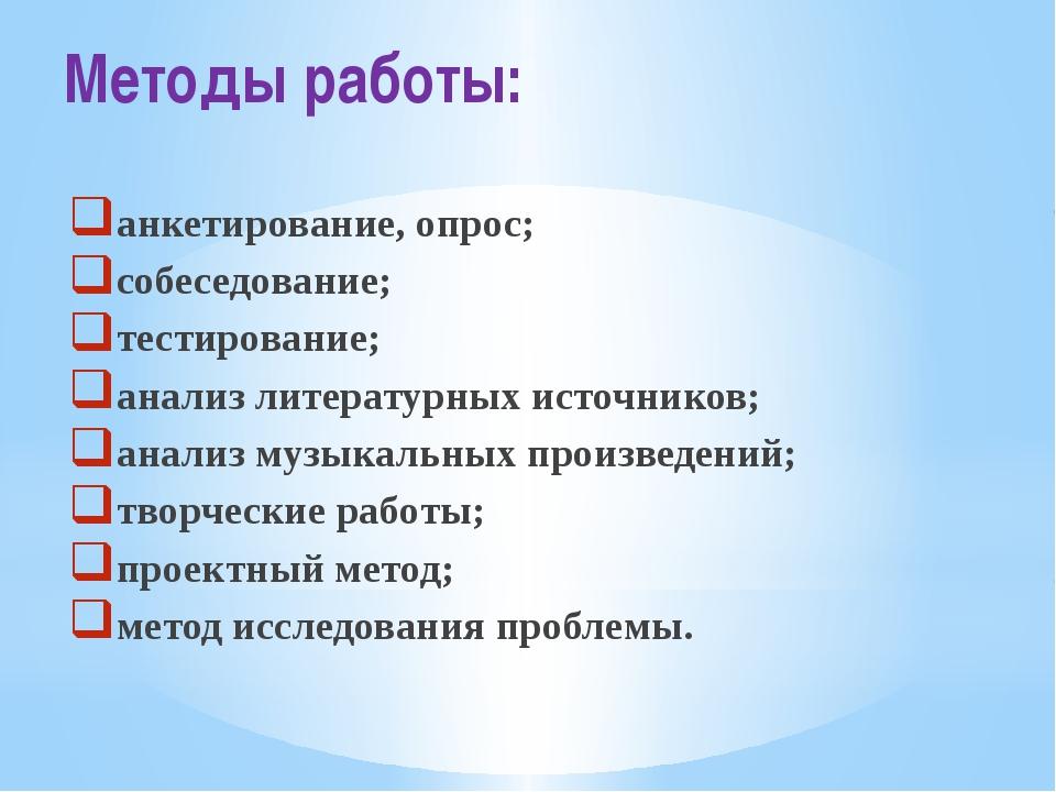 Методы работы: анкетирование, опрос; собеседование; тестирование; анализ лите...