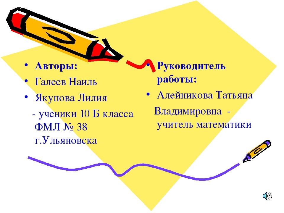 Авторы: Галеев Наиль Якупова Лилия - ученики 10 Б класса ФМЛ № 38 г.Ульяновск...