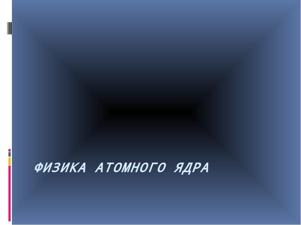 ФИЗИКА АТОМНОГО ЯДРА
