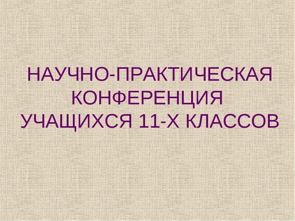 НАУЧНО-ПРАКТИЧЕСКАЯ КОНФЕРЕНЦИЯ УЧАЩИХСЯ 11-Х КЛАССОВ