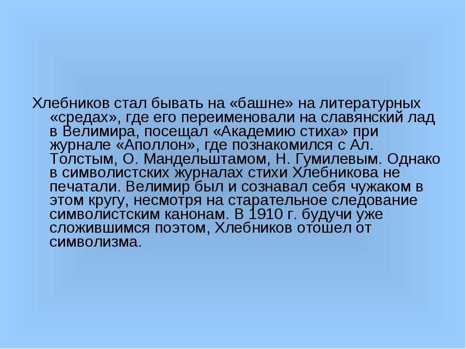 Хлебников стал бывать на «башне» на литературных «средах», где его переименов...
