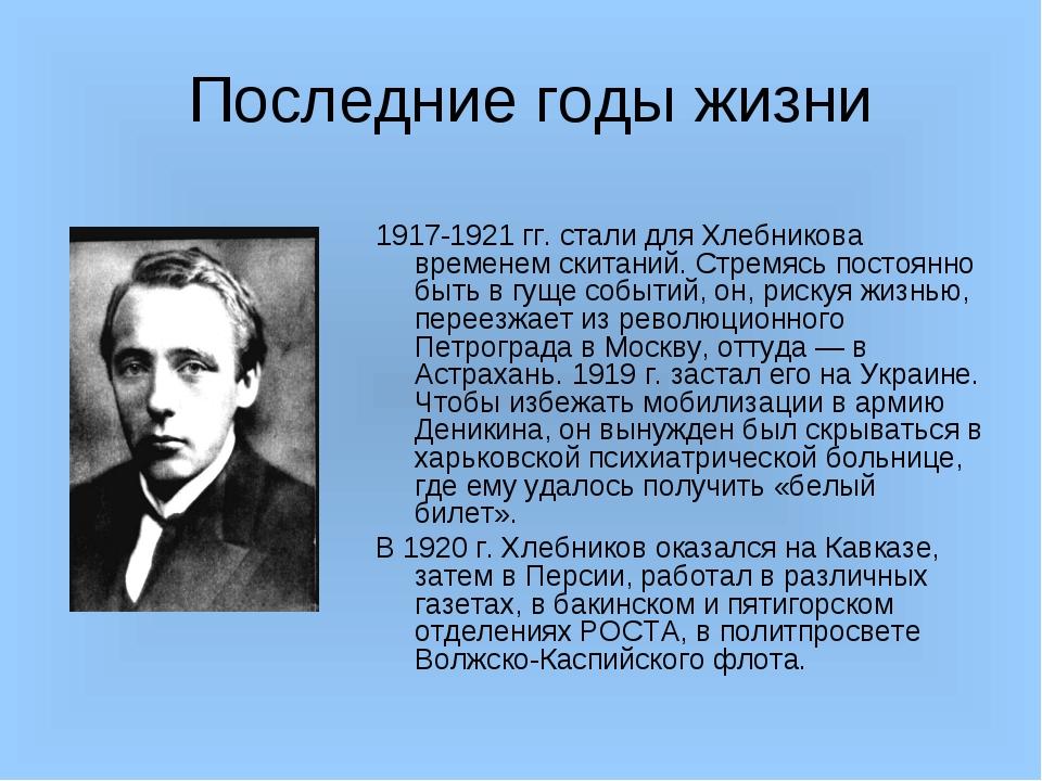 Последние годы жизни 1917-1921 гг. стали для Хлебникова временем скитаний. С...