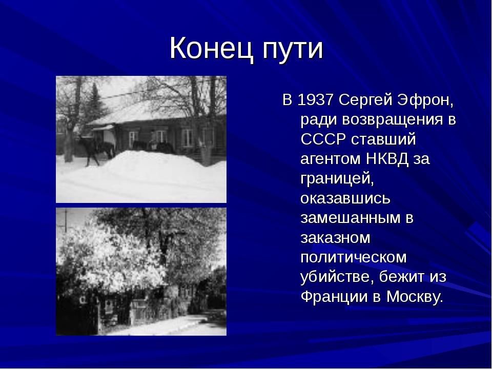 Конец пути В 1937 Сергей Эфрон, ради возвращения в СССР ставший агентом НКВД...