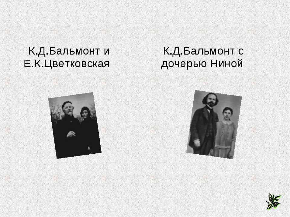 К.Д.Бальмонт и Е.К.Цветковская К.Д.Бальмонт с дочерью Ниной