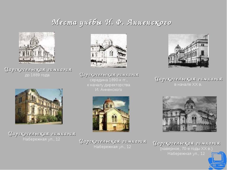 Места учёбы И. Ф. Анненского Царскосельская гимназия до 1889 года Царскосельс...