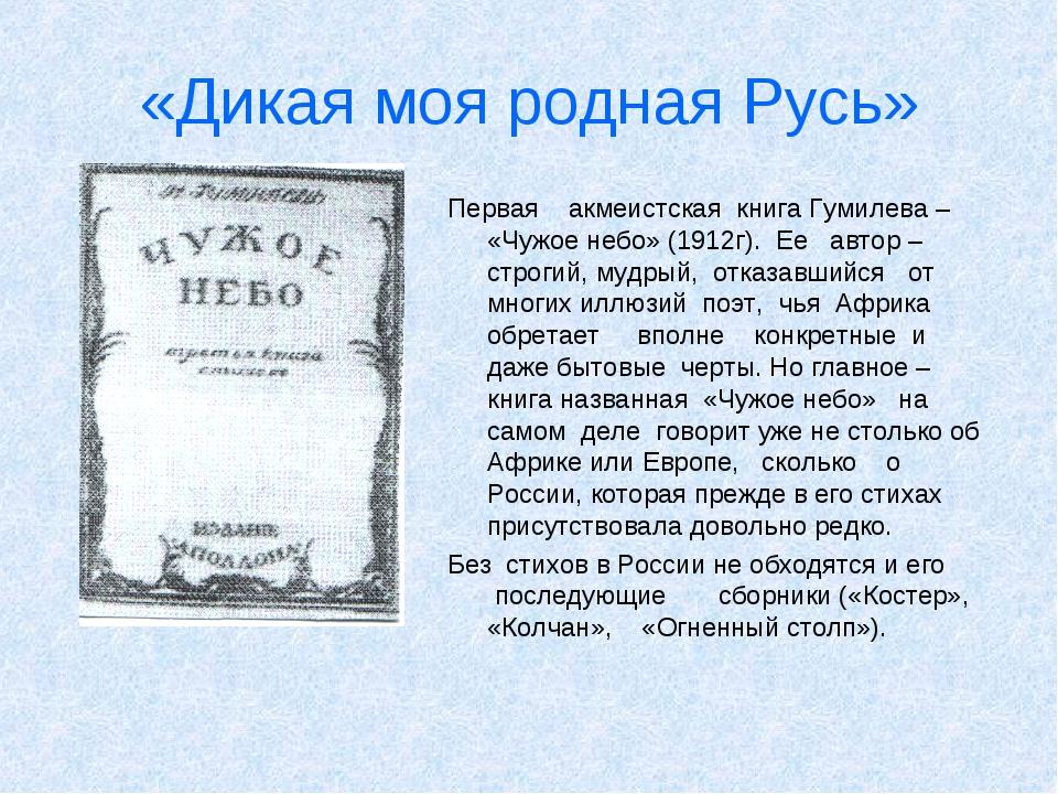 «Дикая моя родная Русь» Первая акмеистская книга Гумилева – «Чужое небо» (191...