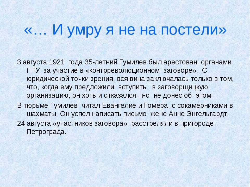 «… И умру я не на постели» 3 августа 1921 года 35-летний Гумилев был арестова...