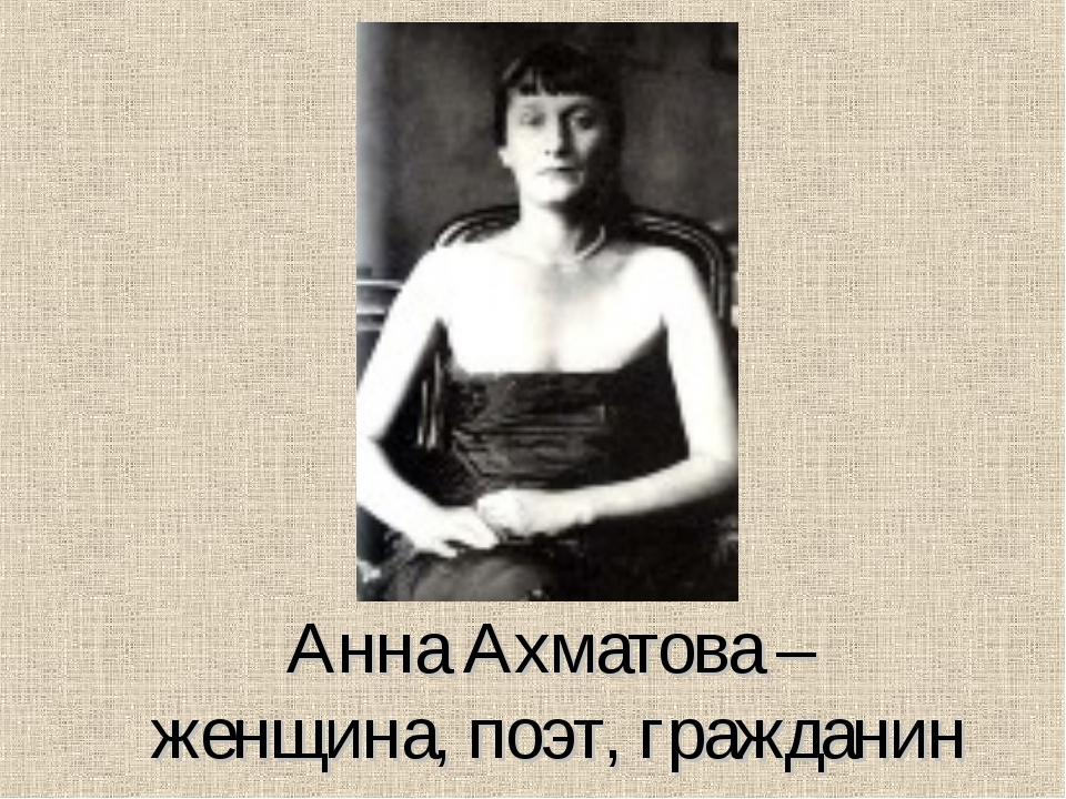 Анна Ахматова – женщина, поэт, гражданин