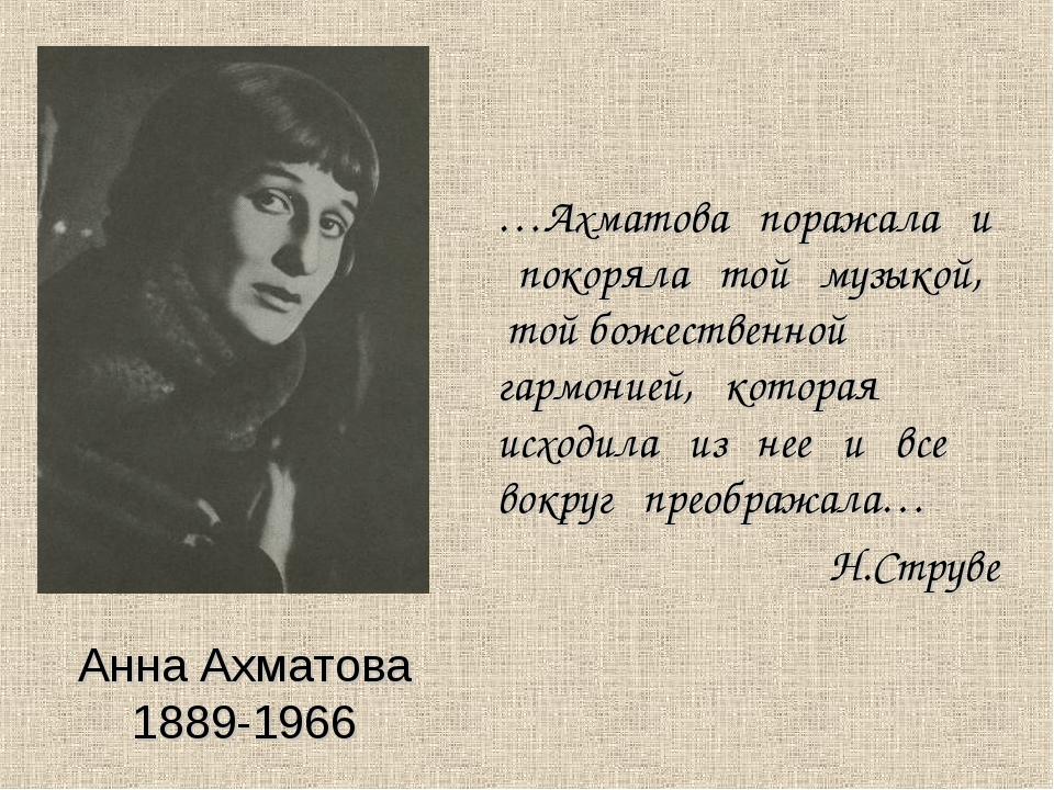 Анна Ахматова 1889-1966 …Ахматова поражала и покоряла той музыкой, той божест...