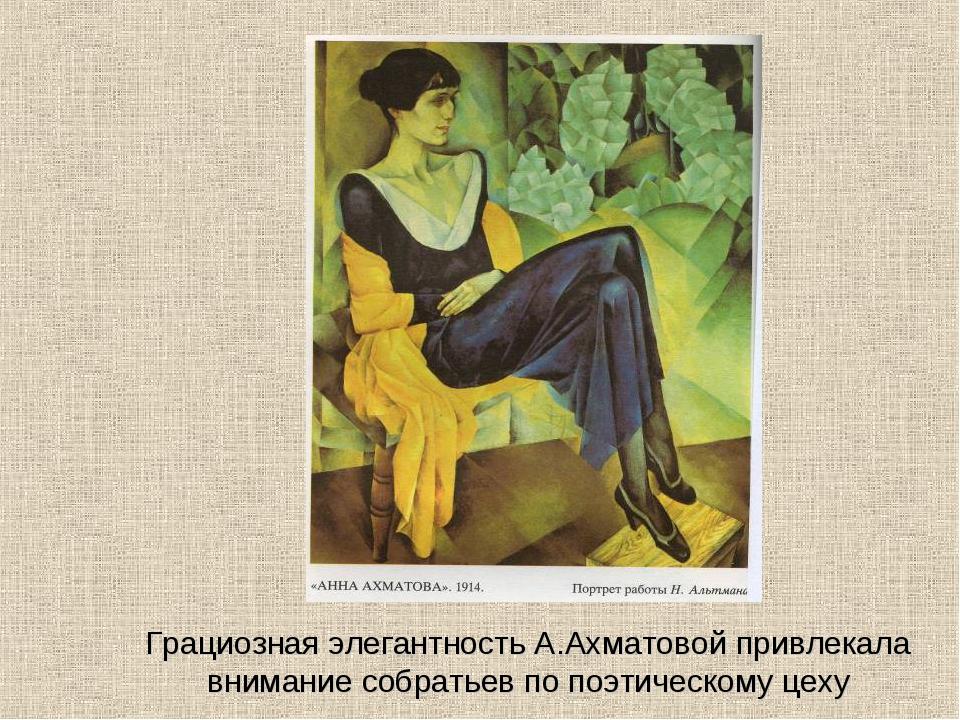Грациозная элегантность А.Ахматовой привлекала внимание собратьев по поэтичес...
