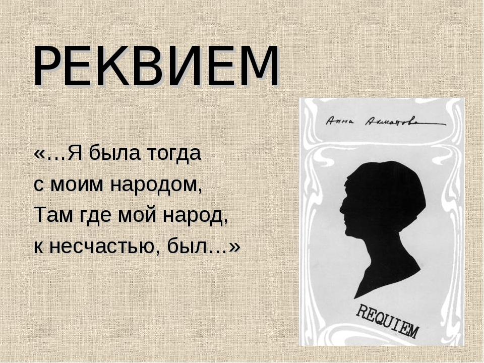 РЕКВИЕМ «…Я была тогда с моим народом, Там где мой народ, к несчастью, был…»