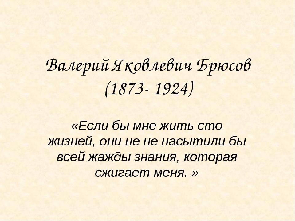 Валерий Яковлевич Брюсов (1873- 1924) «Если бы мне жить сто жизней, они не не...