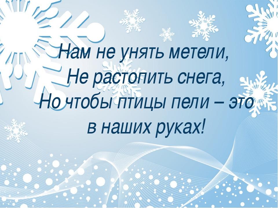 Нам не унять метели, Не растопить снега, Но чтобы птицы пели – это в наших р...