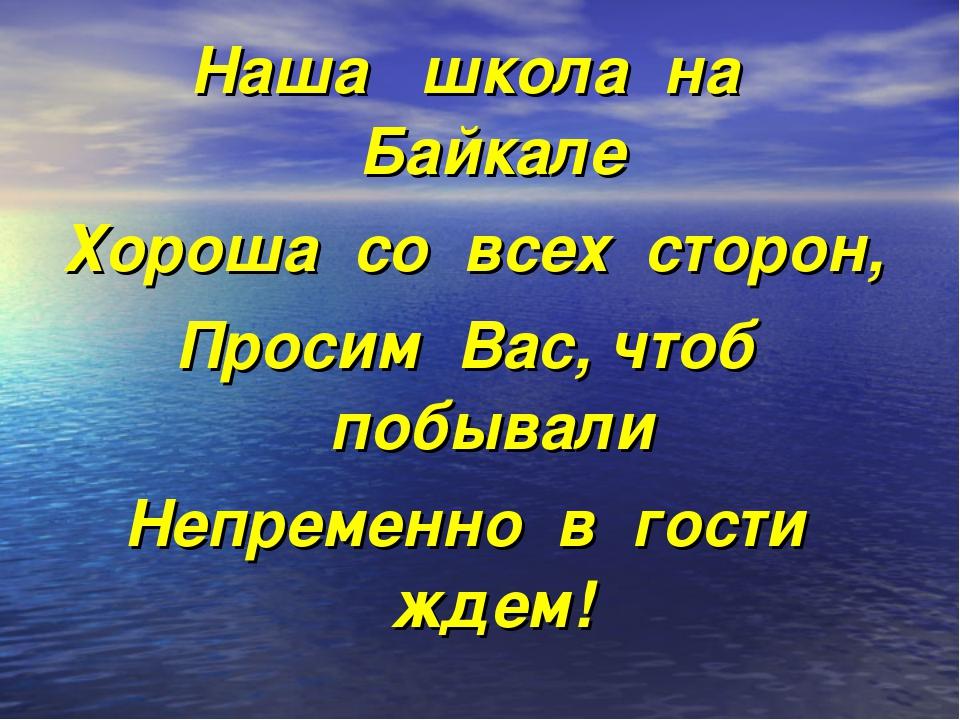 Наша школа на Байкале Хороша со всех сторон, Просим Вас, чтоб побывали Непрем...