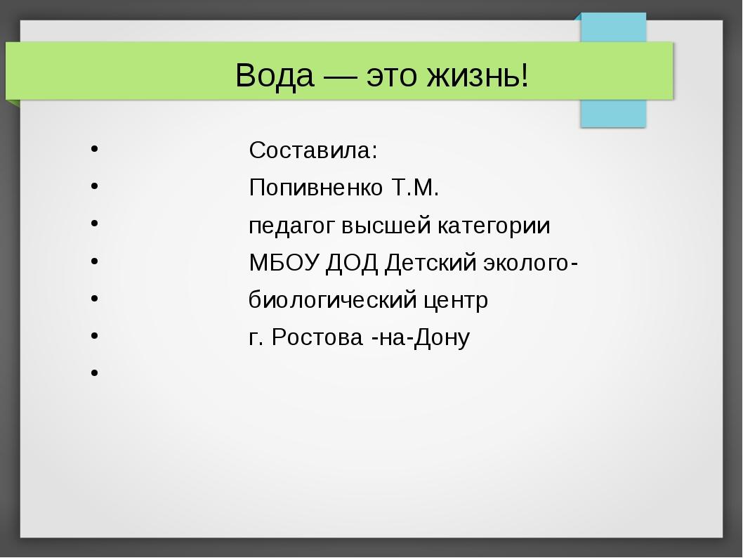 Вода — это жизнь! Составила: Попивненко Т.М. педагог высшей категории МБОУ ДО...
