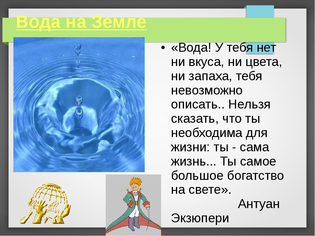 Вода на Земле «Вода! У тебя нет ни вкуса, ни цвета, ни запаха, тебя невозможн...