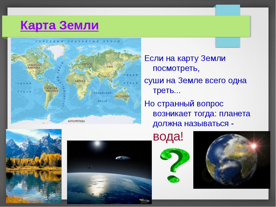 Карта Земли Если на карту Земли посмотреть, суши на Земле всего одна треть......