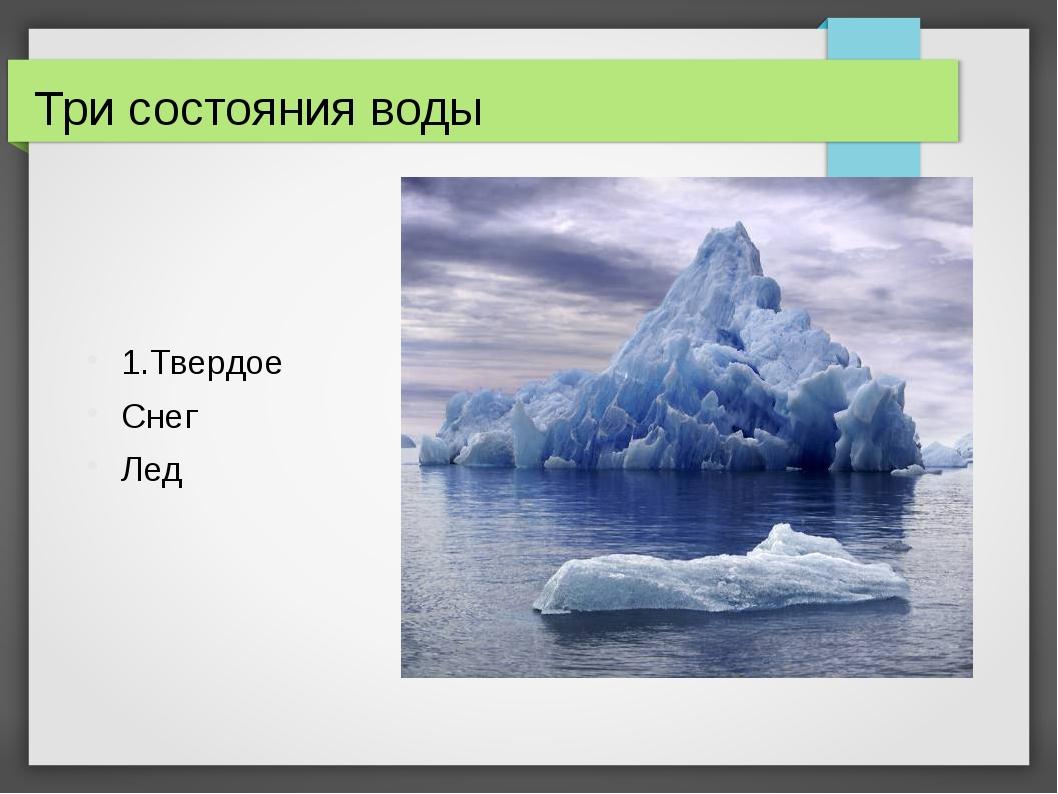 Три состояния воды 1.Твердое Снег Лед