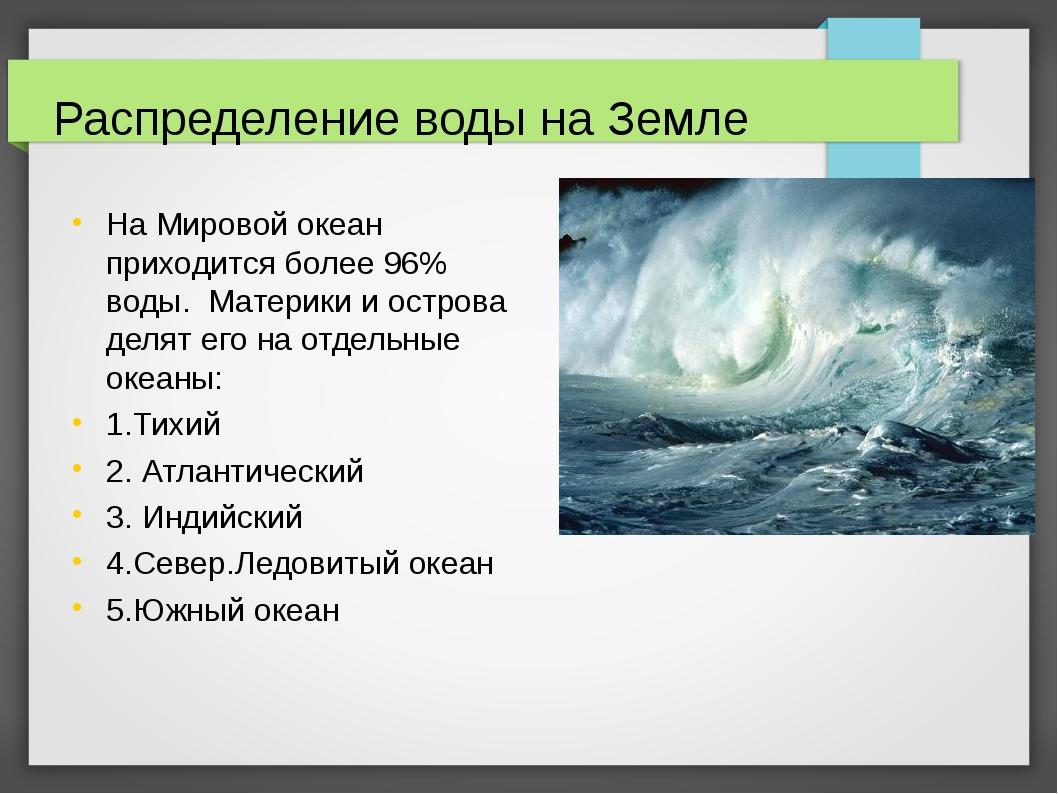 Распределение воды на Земле На Мировой океан приходится более 96% воды. Матер...