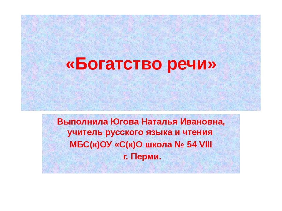 «Богатство речи» Выполнила Югова Наталья Ивановна, учитель русского языка и ч...