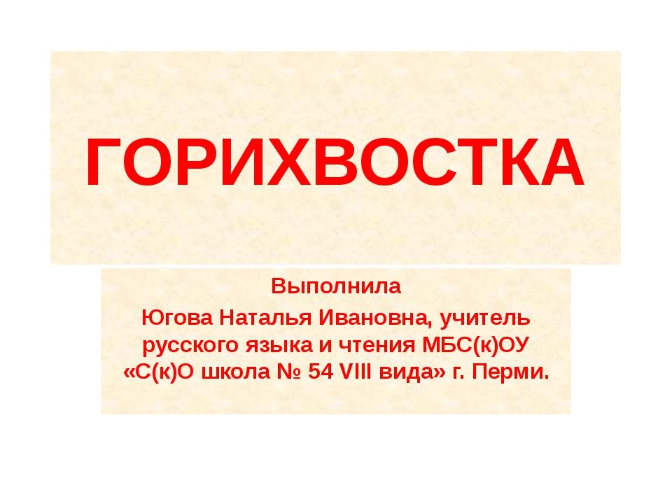 ГОРИХВОСТКА Выполнила Югова Наталья Ивановна, учитель русского языка и чтения...