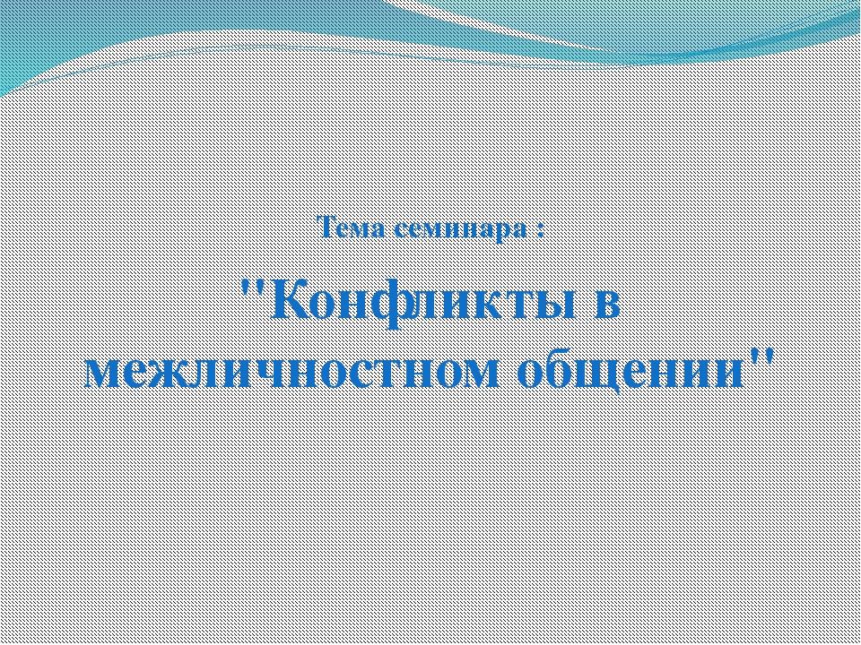 """Тема семинара : """"Конфликты в межличностном общении"""""""
