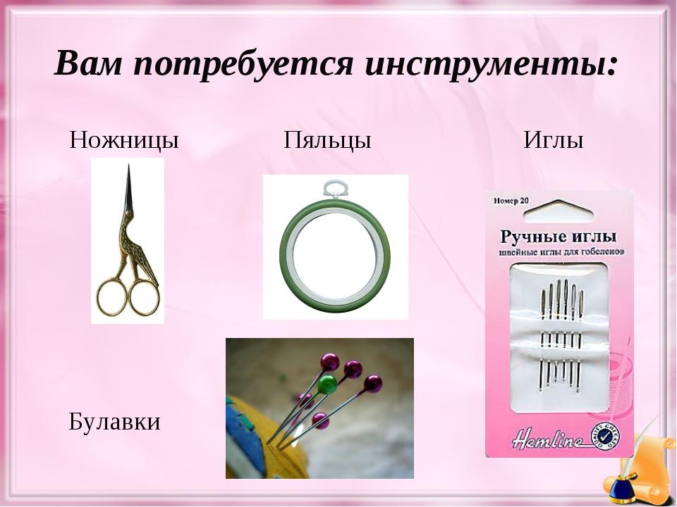 Вам потребуется инструменты: Ножницы Пяльцы Иглы Булавки