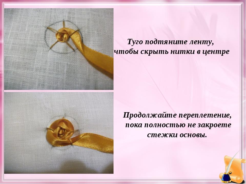 Туго подтяните ленту, чтобы скрыть нитки в центре Продолжайте переплетение, п...