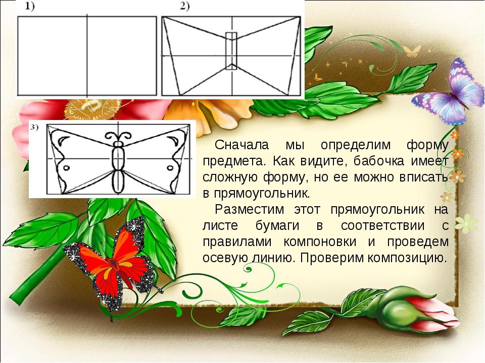 Сначала мы определим форму предмета. Как видите, бабочка имеет сложную форму,...