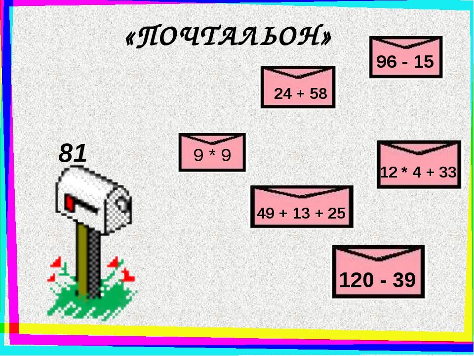 «ПОЧТАЛЬОН» 81 9 * 9 24 + 58 96 - 15 12 * 4 + 33 49 + 13 + 25 120 - 39