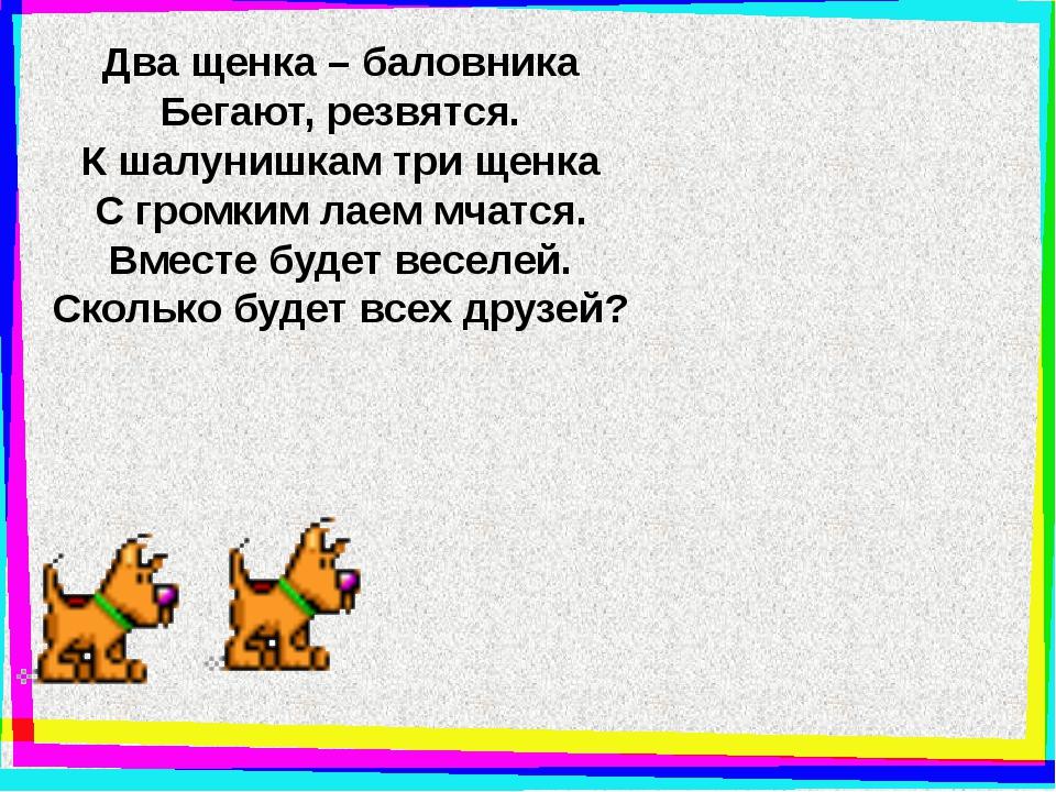 Два щенка – баловника Бегают, резвятся. К шалунишкам три щенка С громким лаем...