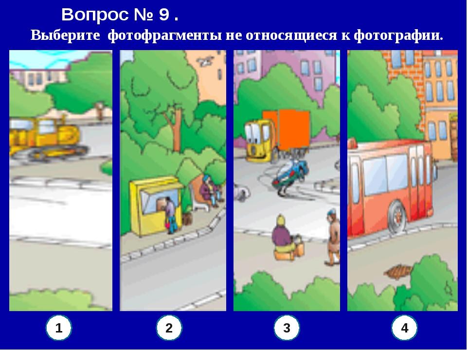 Вопрос № 9 . Выберите фотофрагменты не относящиеся к фотографии. 4 3 2 1