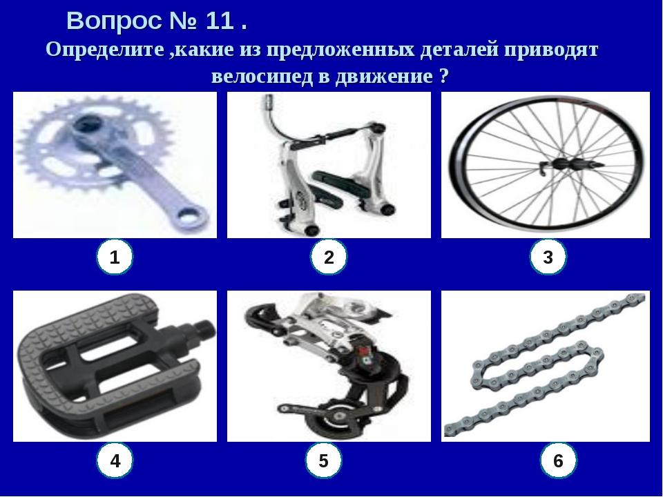 Вопрос № 11 . Определите ,какие из предложенных деталей приводят велосипед в...