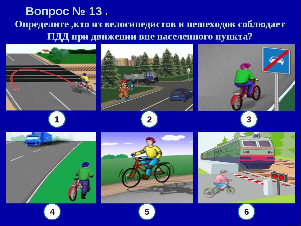 Вопрос № 13 . Определите ,кто из велосипедистов и пешеходов соблюдает ПДД при...