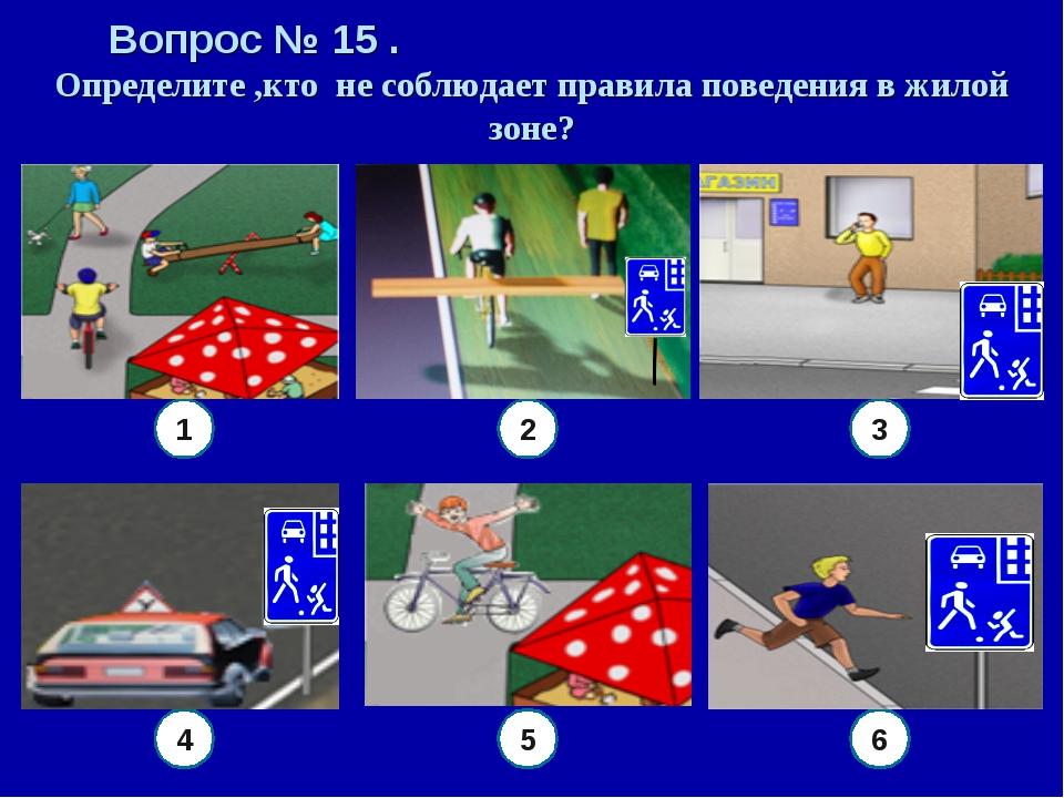 Вопрос № 15 . Определите ,кто не соблюдает правила поведения в жилой зоне? 6...