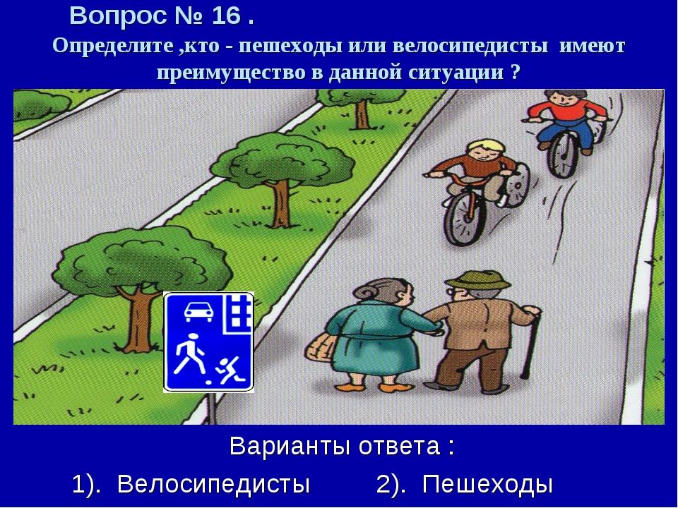 Вопрос № 16 . Определите ,кто - пешеходы или велосипедисты имеют преимущество...