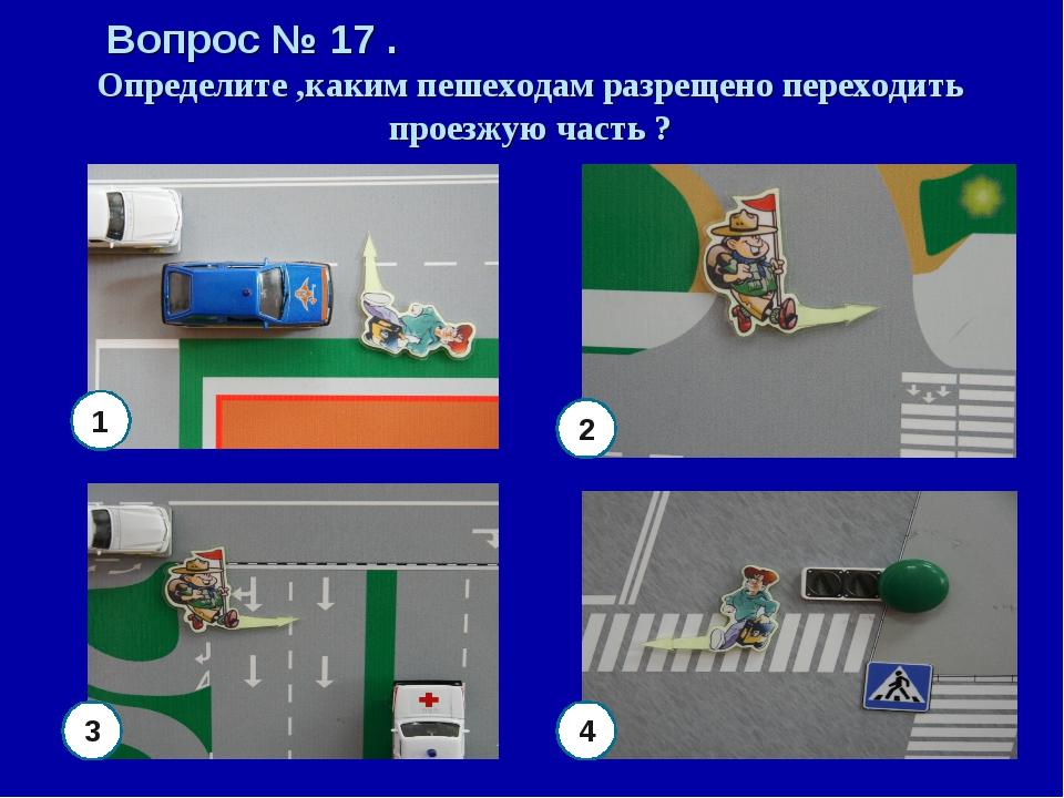 Вопрос № 17 . Определите ,каким пешеходам разрещено переходить проезжую часть...