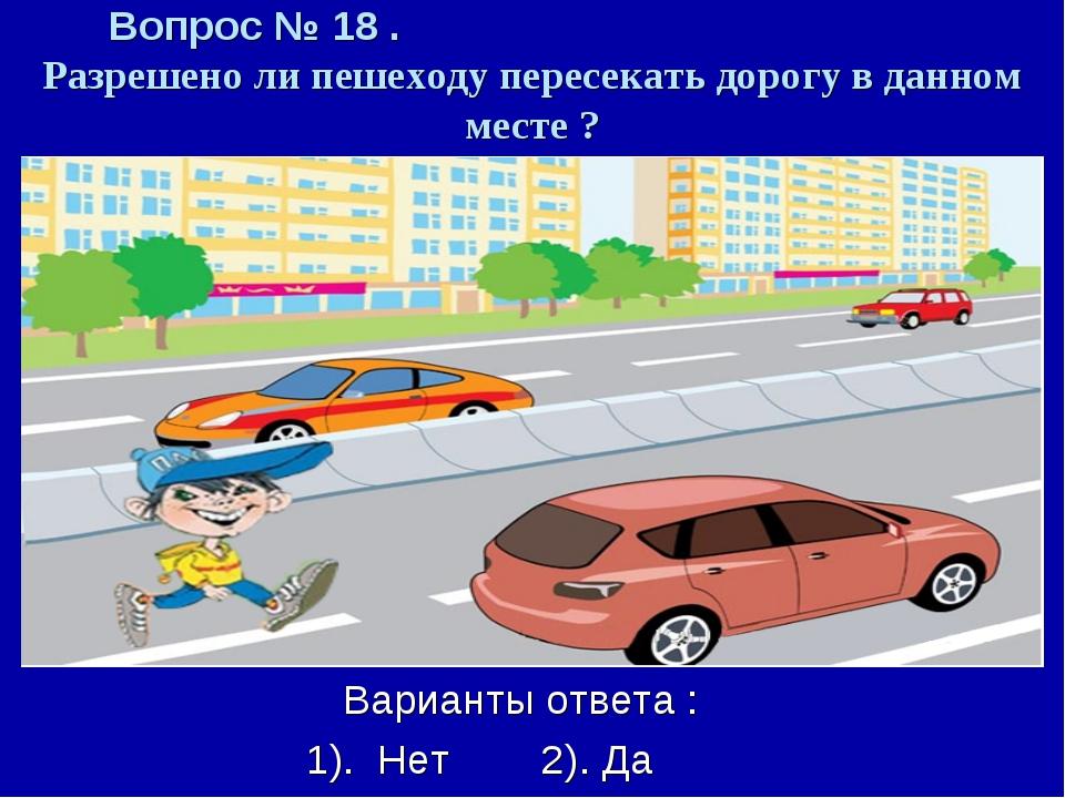 Вопрос № 18 . Разрешено ли пешеходу пересекать дорогу в данном месте ? Вариан...