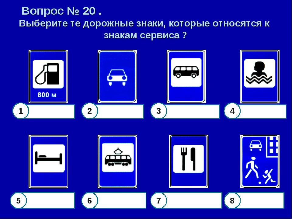 Вопрос № 20 . Выберите те дорожные знаки, которые относятся к знакам сервиса...